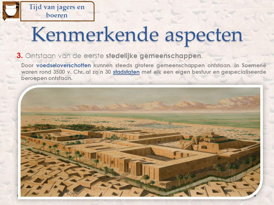 Door voedseloverschotten kunnen steeds grotere gemeenschappen ontstaan. In Soemerië waren rond 3500 v. Chr. al zo'n 30 stadstaten met elk een eigen be