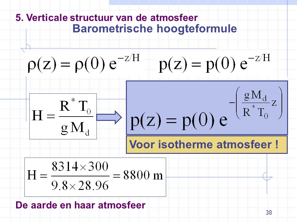 38 De aarde en haar atmosfeer Barometrische hoogteformule 5. Verticale structuur van de atmosfeer Voor isotherme atmosfeer !