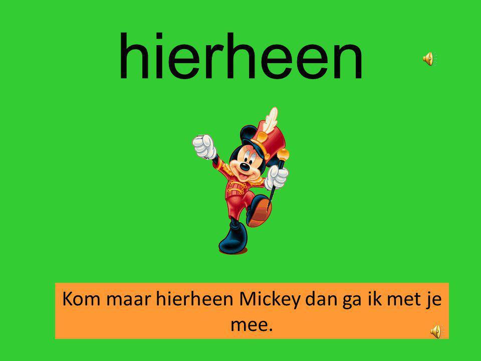 hierheen Kom maar hierheen Mickey dan ga ik met je mee.