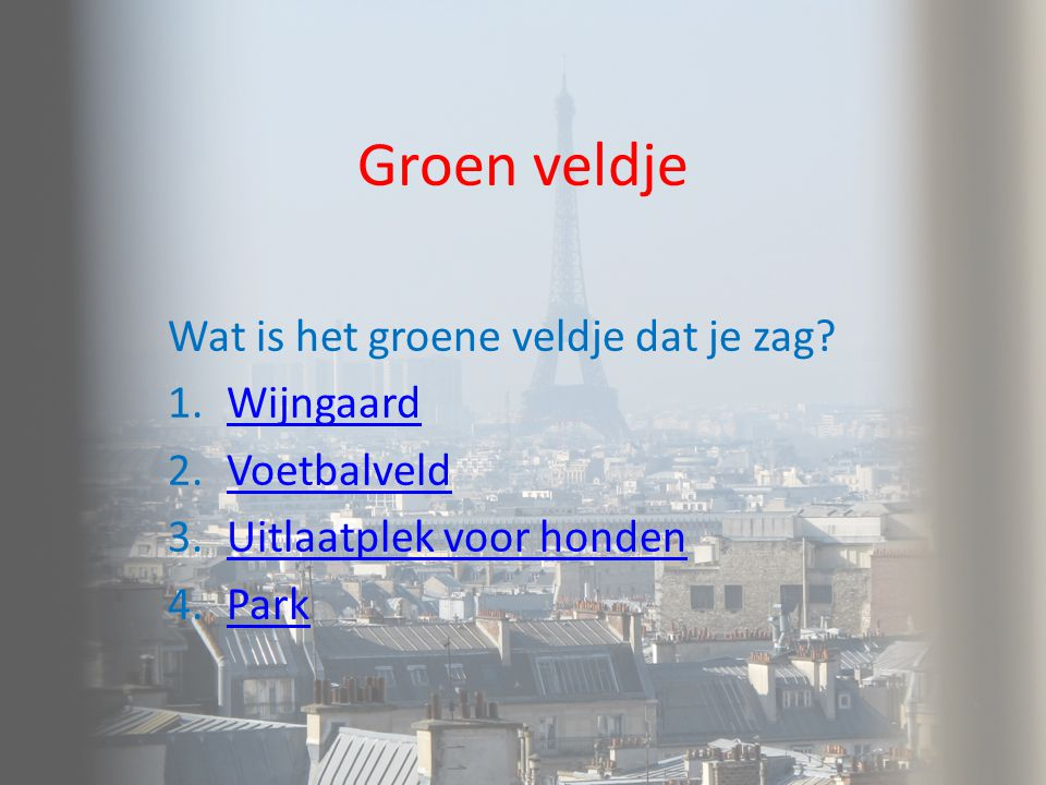 Groen veldje Wat is het groene veldje dat je zag? 1.WijngaardWijngaard 2.VoetbalveldVoetbalveld 3.Uitlaatplek voor hondenUitlaatplek voor honden 4.Par