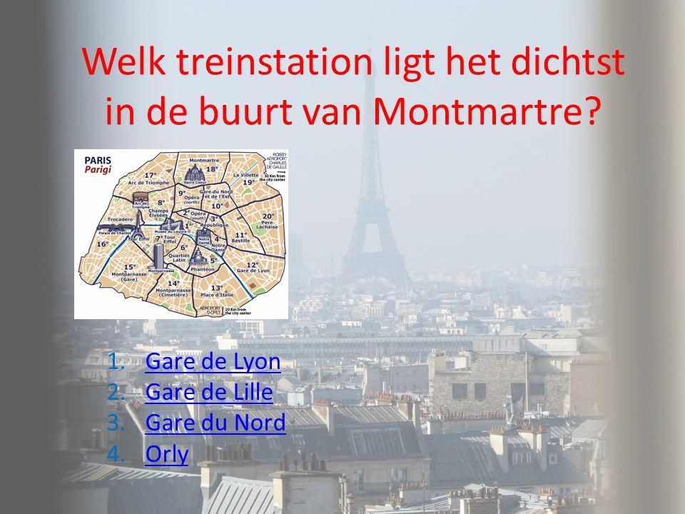 Welk treinstation ligt het dichtst in de buurt van Montmartre? 1.Gare de LyonGare de Lyon 2.Gare de LilleGare de Lille 3.Gare du NordGare du Nord 4.Or