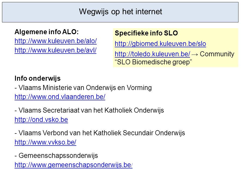 Wegwijs op het internet Algemene info ALO: http://www.kuleuven.be/alo/ http://www.kuleuven.be/avl/ Info onderwijs - Vlaams Ministerie van Onderwijs en Vorming http://www.ond.vlaanderen.be/ - Vlaams Secretariaat van het Katholiek Onderwijs http://ond.vsko.be - Vlaams Verbond van het Katholiek Secundair Onderwijs http://www.vvkso.be/ - Gemeenschapssonderwijs http://www.gemeenschapsonderwijs.be / Specifieke info SLO http://gbiomed.kuleuven.be/slo http://toledo.kuleuven.be/http://toledo.kuleuven.be/ → Community SLO Biomedische groep