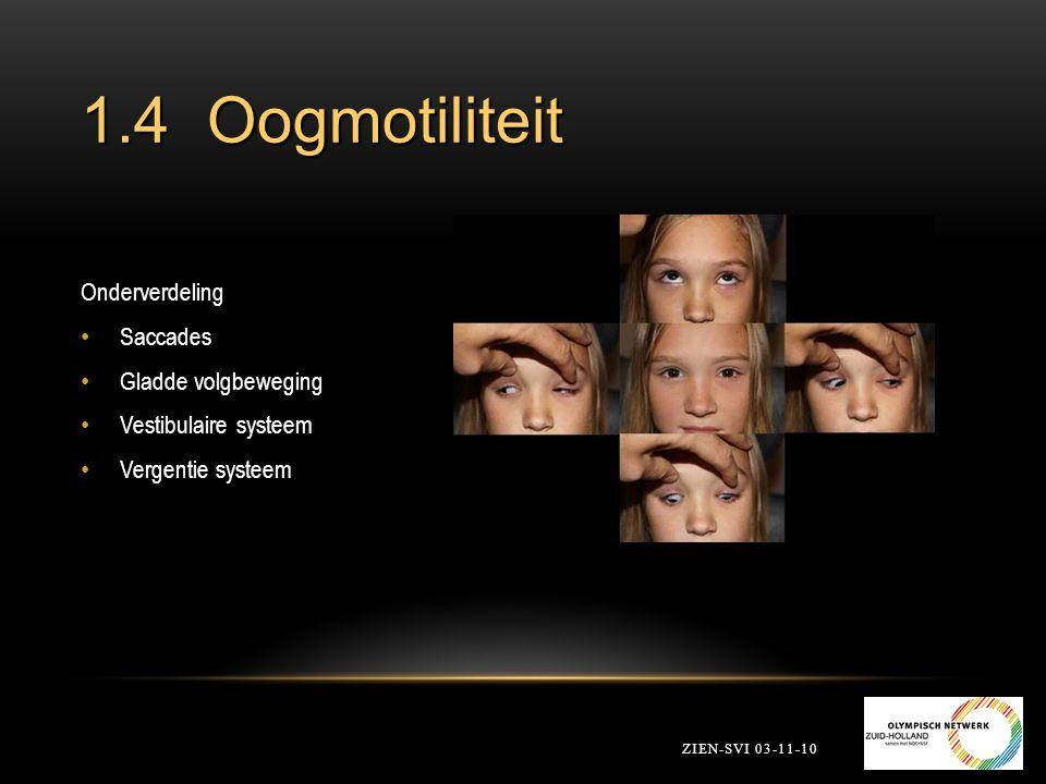1.4 Oogmotiliteit ZIEN-SVI 03-11-10 Onderverdeling Saccades Gladde volgbeweging Vestibulaire systeem Vergentie systeem