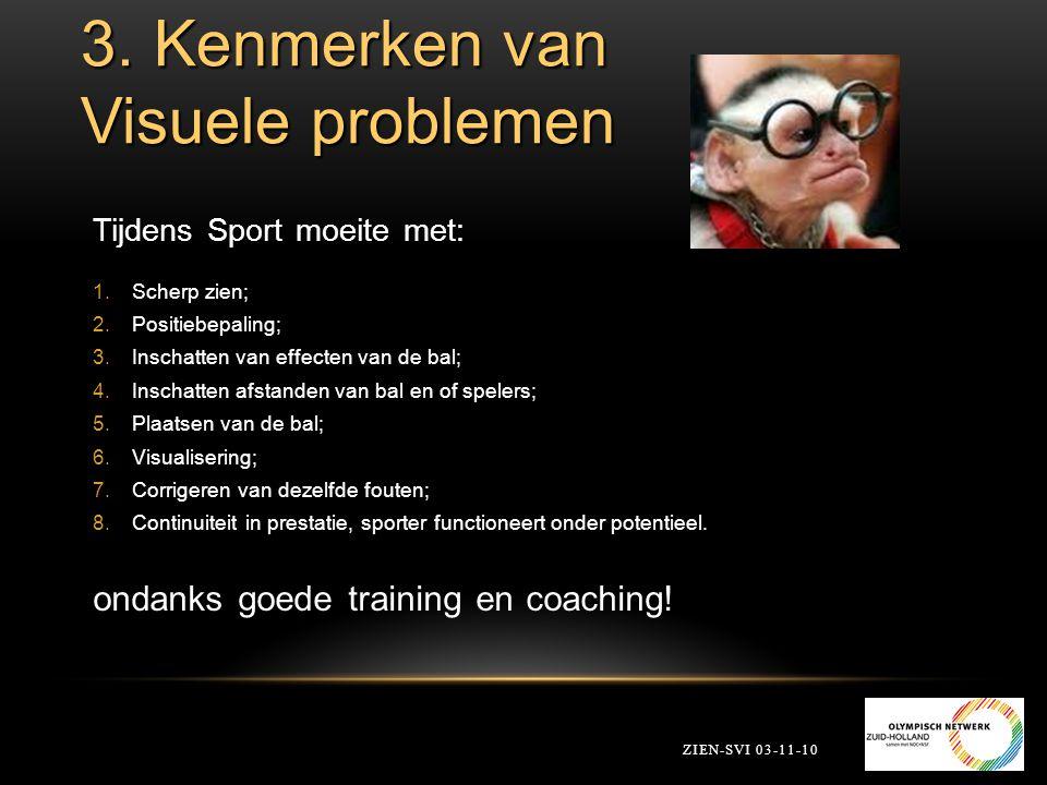 3. Kenmerken van Visuele problemen ZIEN-SVI 03-11-10 Tijdens Sport moeite met: 1.Scherp zien; 2.Positiebepaling; 3.Inschatten van effecten van de bal;