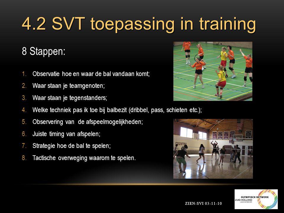 4.2 SVT toepassing in training 8 Stappen: 1.Observatie hoe en waar de bal vandaan komt; 2.Waar staan je teamgenoten; 3.Waar staan je tegenstanders; 4.