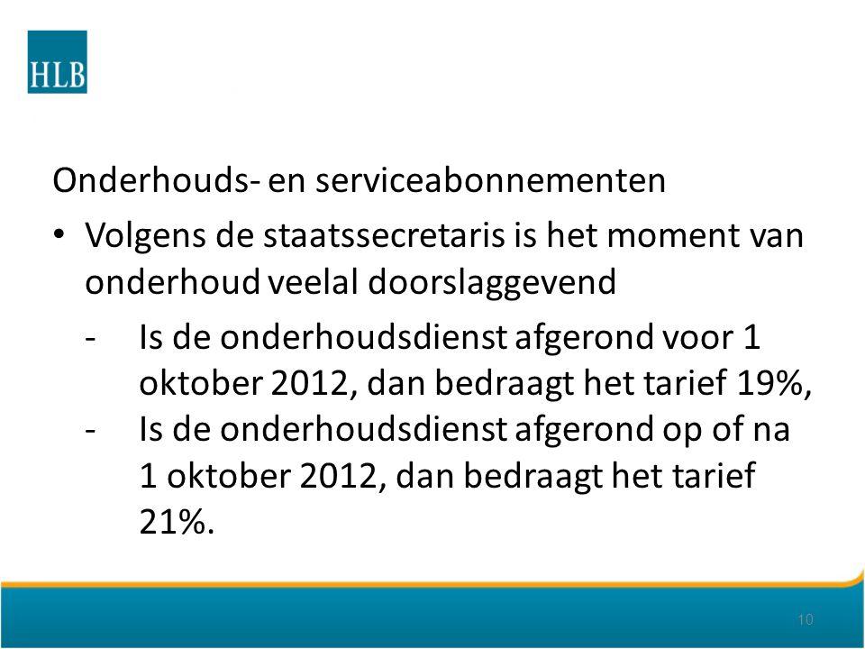 Onderhouds- en serviceabonnementen Volgens de staatssecretaris is het moment van onderhoud veelal doorslaggevend -Is de onderhoudsdienst afgerond voor 1 oktober 2012, dan bedraagt het tarief 19%, -Is de onderhoudsdienst afgerond op of na 1 oktober 2012, dan bedraagt het tarief 21%.
