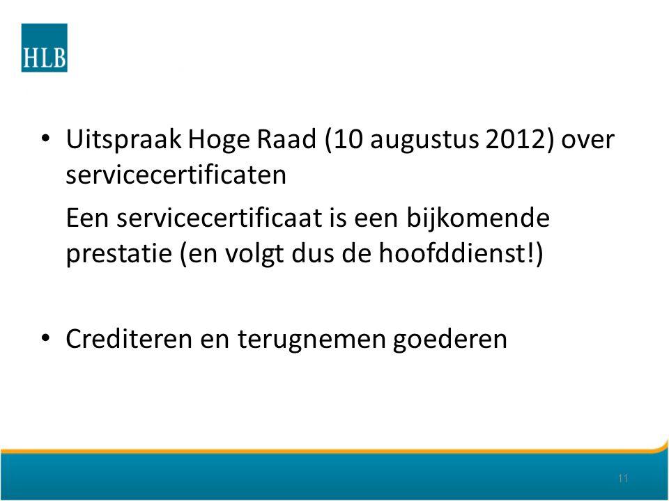 Uitspraak Hoge Raad (10 augustus 2012) over servicecertificaten Een servicecertificaat is een bijkomende prestatie (en volgt dus de hoofddienst!) Crediteren en terugnemen goederen 11