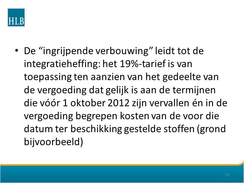 De ingrijpende verbouwing leidt tot de integratieheffing: het 19%-tarief is van toepassing ten aanzien van het gedeelte van de vergoeding dat gelijk is aan de termijnen die vóór 1 oktober 2012 zijn vervallen én in de vergoeding begrepen kosten van de voor die datum ter beschikking gestelde stoffen (grond bijvoorbeeld) 14
