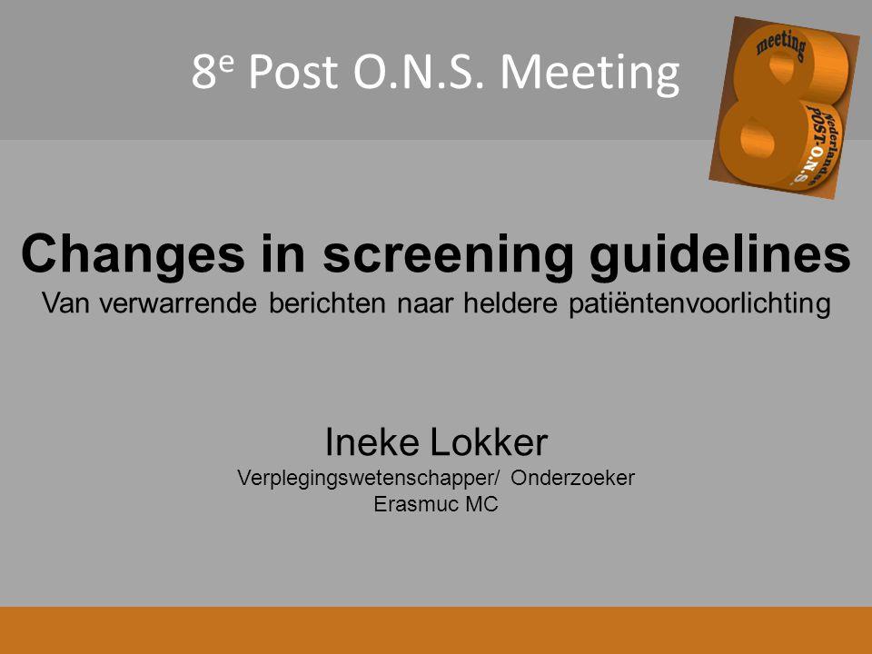 8 e Post O.N.S. Meeting Changes in screening guidelines Van verwarrende berichten naar heldere patiëntenvoorlichting Ineke Lokker Verplegingswetenscha
