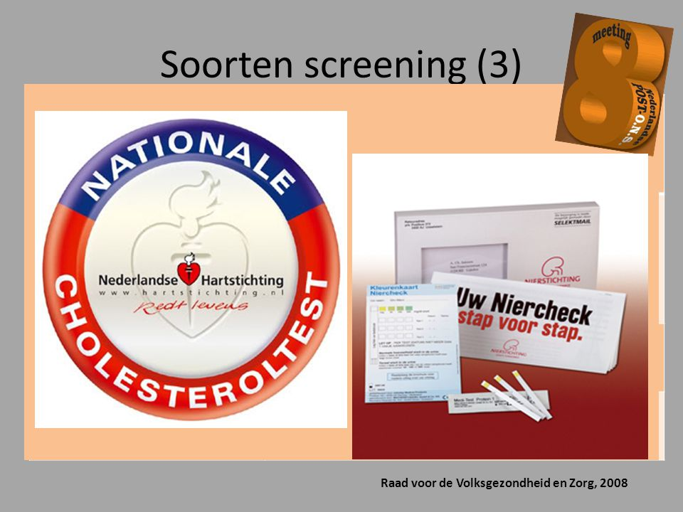 Soorten screening (3) Raad voor de Volksgezondheid en Zorg, 2008 Streetcorner tests Tests die in de openbare ruimte, bijvoorbeeld in een winkelcentrum aan consumenten worden aangeboden Home-collect tests Tests waarbij de consument zelf lichaamsmateriaal verzameld en opstuurt naar een laboratorium.