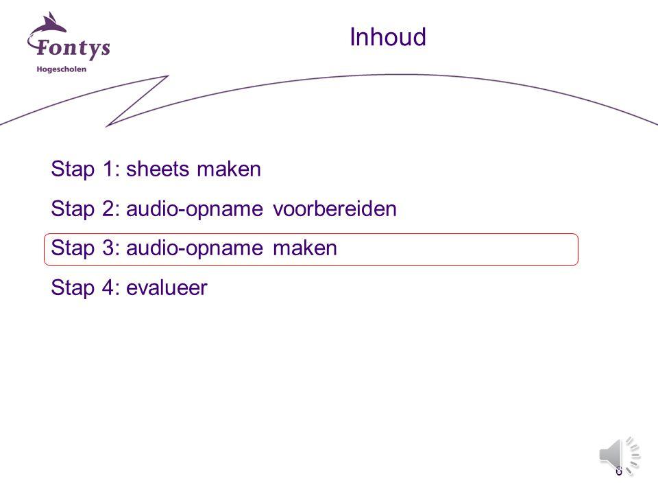 6 Inhoud Stap 1: sheets maken Stap 2: audio-opname voorbereiden Stap 3: audio-opname maken Stap 4: evalueer