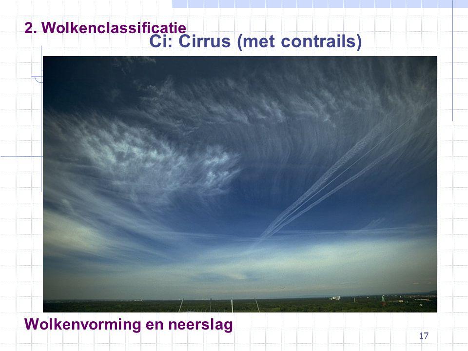 17 Wolkenvorming en neerslag Ci: Cirrus (met contrails) 2. Wolkenclassificatie