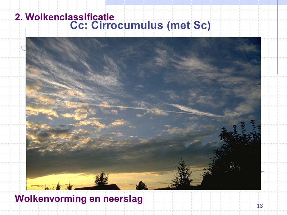 18 Wolkenvorming en neerslag Cc: Cirrocumulus (met Sc) 2. Wolkenclassificatie