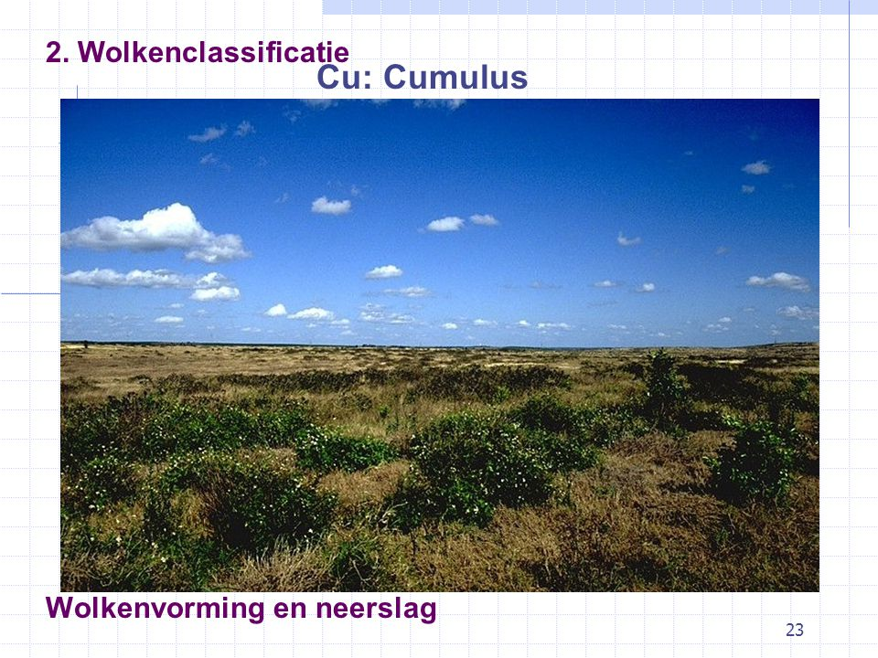 23 Wolkenvorming en neerslag Cu: Cumulus 2. Wolkenclassificatie