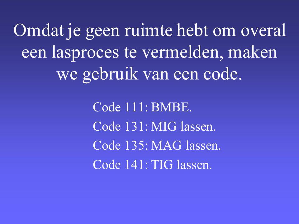 Omdat je geen ruimte hebt om overal een lasproces te vermelden, maken we gebruik van een code. Code 111: BMBE. Code 131: MIG lassen. Code 135: MAG las