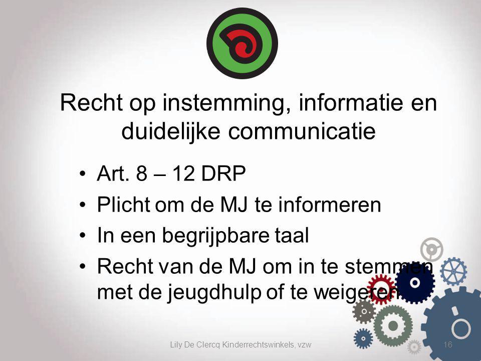 Lily De Clercq Kinderrechtswinkels, vzw16 Recht op instemming, informatie en duidelijke communicatie Art. 8 – 12 DRP Plicht om de MJ te informeren In