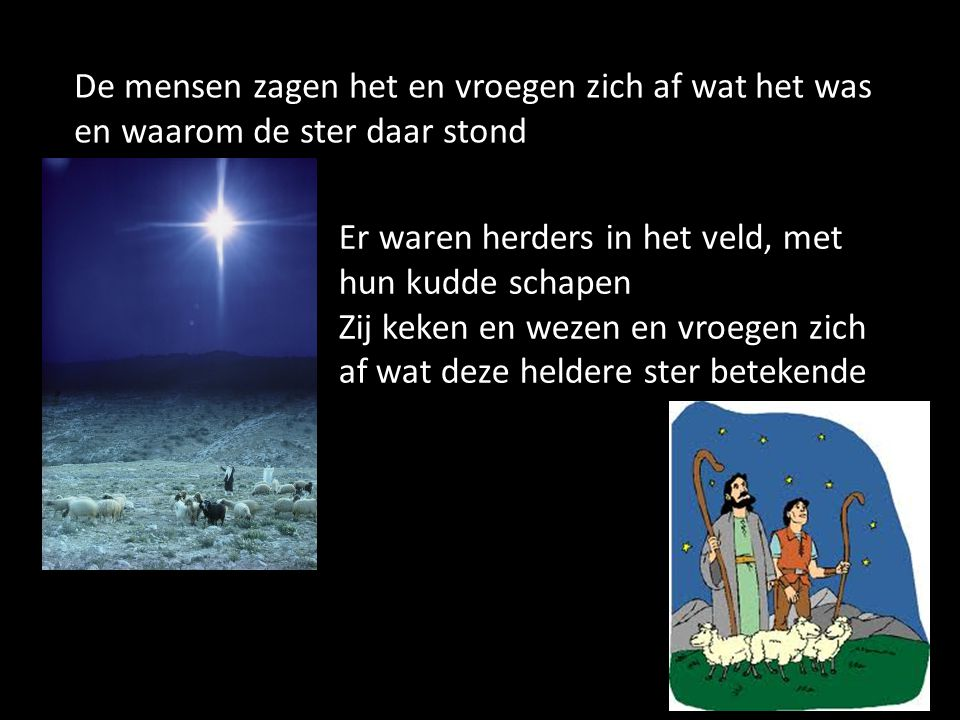 De mensen zagen het en vroegen zich af wat het was en waarom de ster daar stond Er waren herders in het veld, met hun kudde schapen Zij keken en wezen