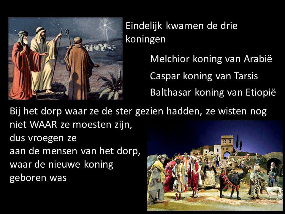 Eindelijk kwamen de drie koningen Melchior koning van Arabië Caspar koning van Tarsis Balthasar koning van Etiopië Bij het dorp waar ze de ster gezien