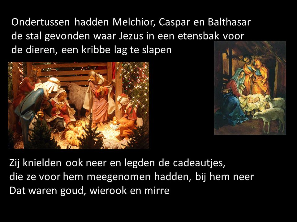 Ondertussen hadden Melchior, Caspar en Balthasar de stal gevonden waar Jezus in een etensbak voor de dieren, een kribbe lag te slapen Zij knielden ook