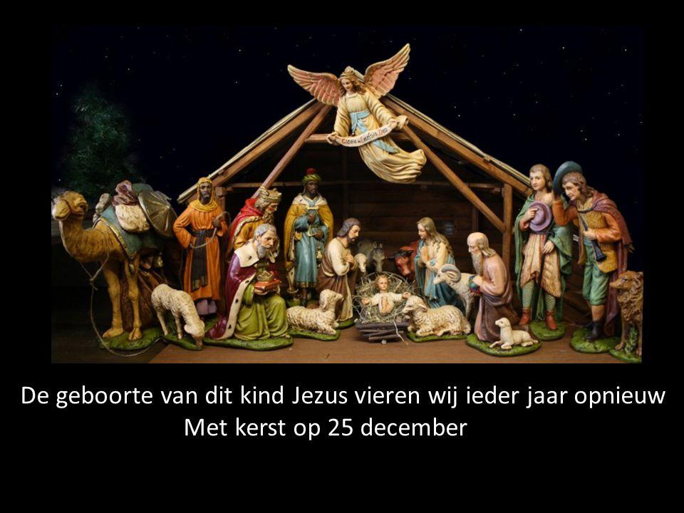 De geboorte van dit kind Jezus vieren wij ieder jaar opnieuw Met kerst op 25 december