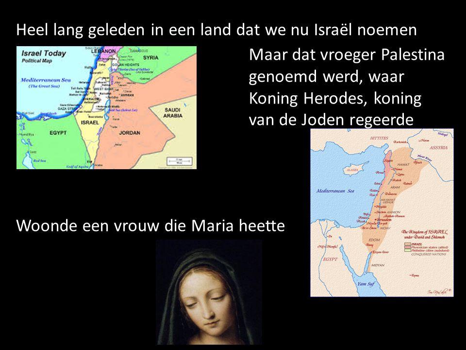 Heel lang geleden in een land dat we nu Israël noemen Maar dat vroeger Palestina genoemd werd, waar Koning Herodes, koning van de Joden regeerde Woond