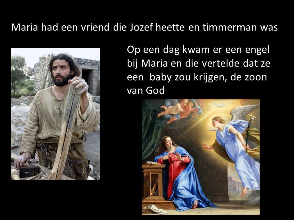 Maria had een vriend die Jozef heette en timmerman was Op een dag kwam er een engel bij Maria en die vertelde dat ze een baby zou krijgen, de zoon van