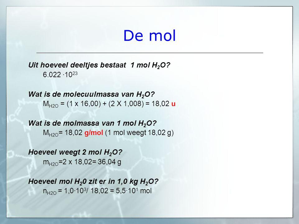 De mol Uit hoeveel deeltjes bestaat 1 mol H 2 O? 6.022 ·10 23 Wat is de molecuulmassa van H 2 O? M H2O = (1 x 16,00) + (2 X 1,008) = 18,02 u Wat is de