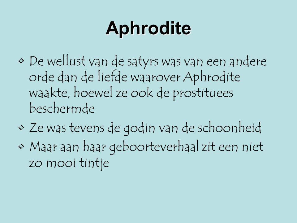 Aphrodite De wellust van de satyrs was van een andere orde dan de liefde waarover Aphrodite waakte, hoewel ze ook de prostituees beschermde Ze was tev