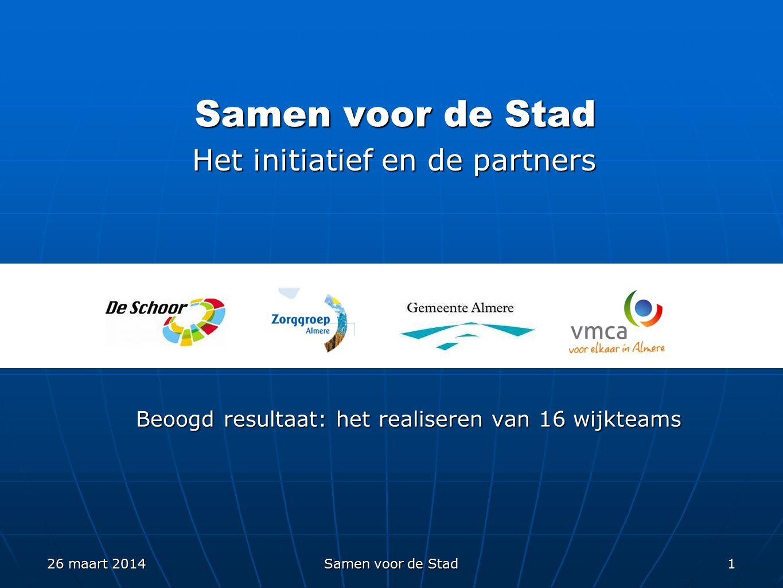 Samen voor de Stad 1 Het initiatief en de partners Beoogd resultaat: het realiseren van 16 wijkteams 26 maart 2014