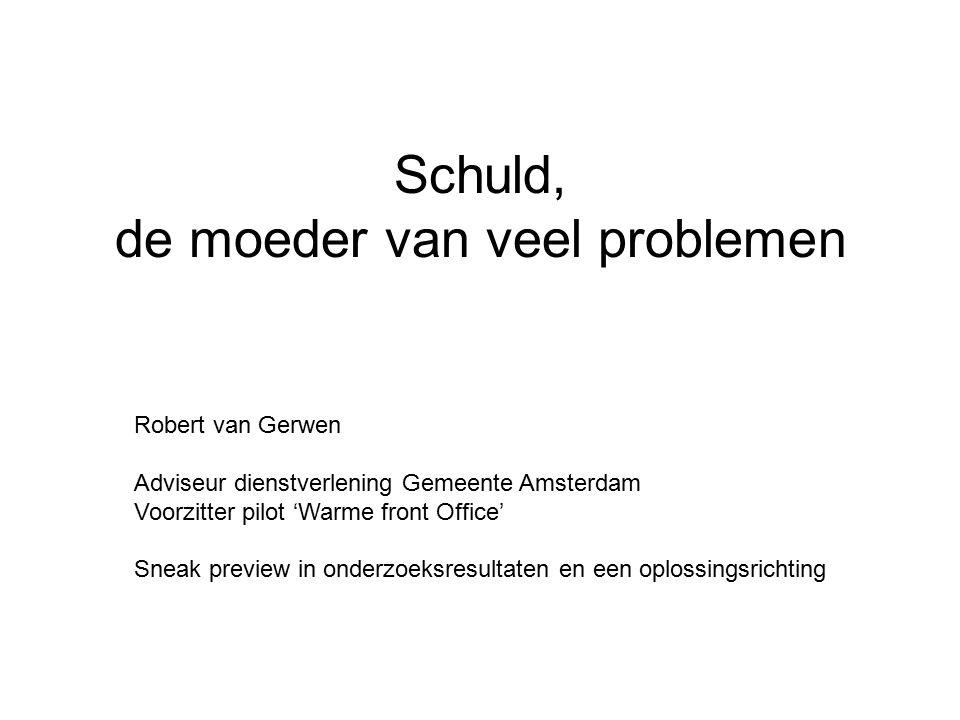 Schuld, de moeder van veel problemen Robert van Gerwen Adviseur dienstverlening Gemeente Amsterdam Voorzitter pilot 'Warme front Office' Sneak preview