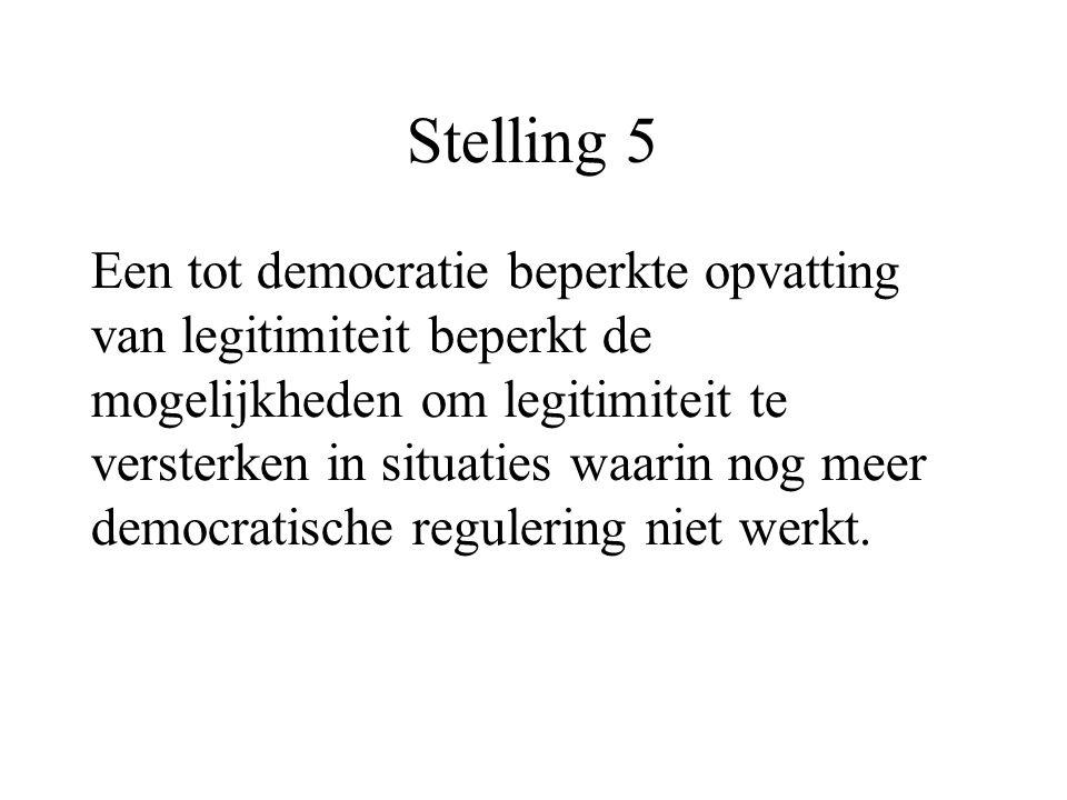 Stelling 5 Een tot democratie beperkte opvatting van legitimiteit beperkt de mogelijkheden om legitimiteit te versterken in situaties waarin nog meer