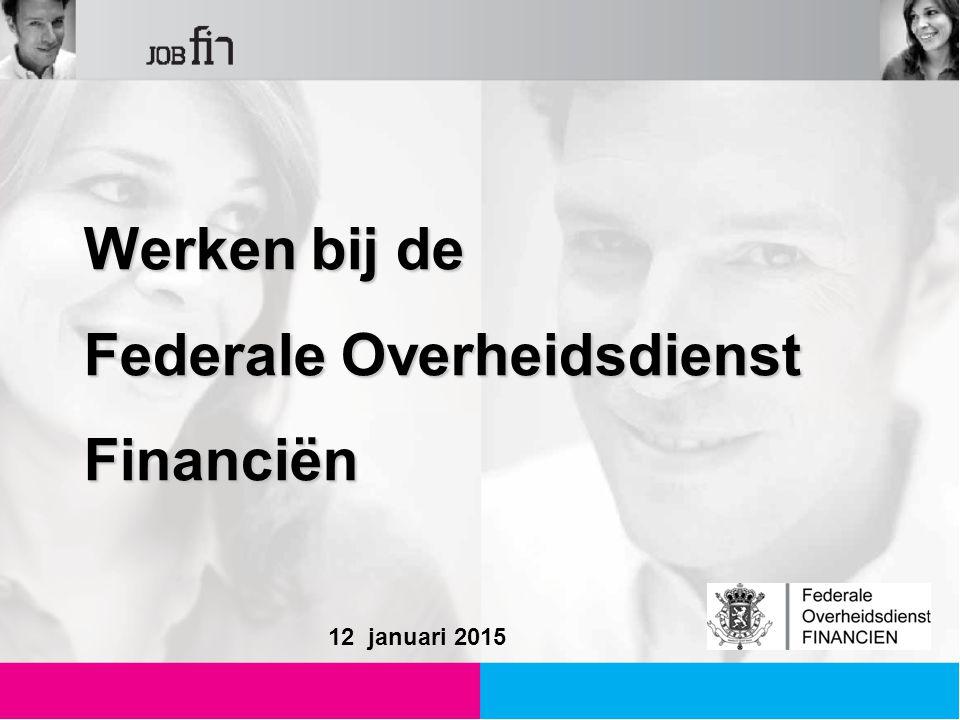 Werken bij de Werken bij de Federale Overheidsdienst Federale Overheidsdienst Financiën Financiën 12 januari 2015