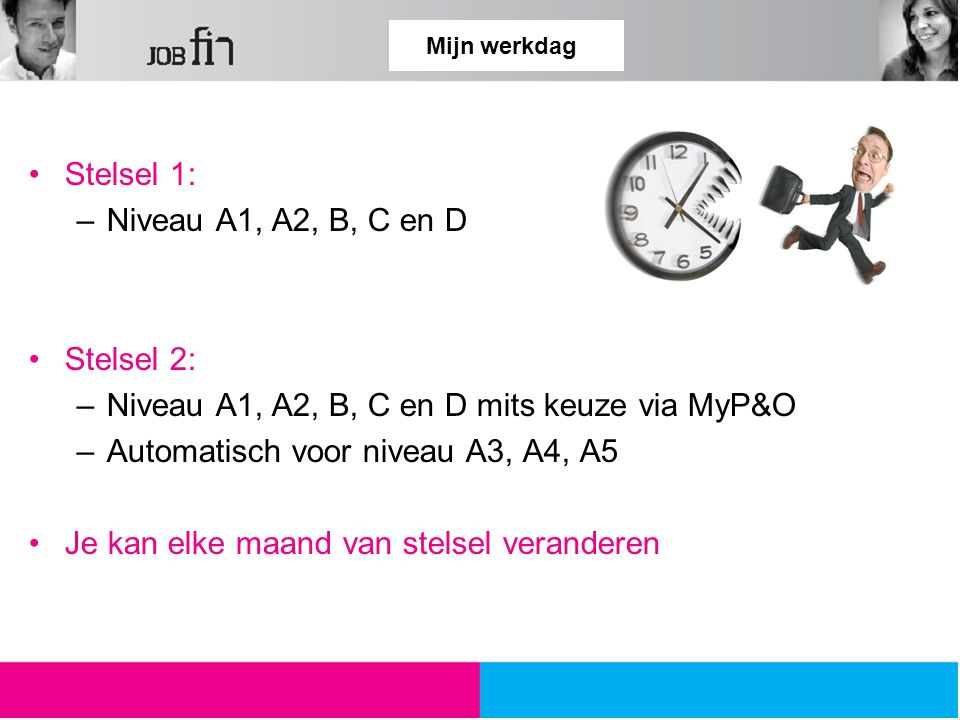Mijn werkdag Stelsel 1: –Niveau A1, A2, B, C en D Stelsel 2: –Niveau A1, A2, B, C en D mits keuze via MyP&O –Automatisch voor niveau A3, A4, A5 Je kan elke maand van stelsel veranderen