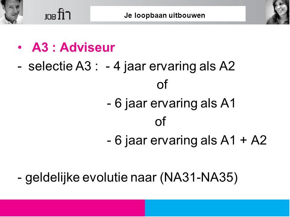 Je loopbaan uitbouwen A3 : Adviseur -selectie A3 : - 4 jaar ervaring als A2 of - 6 jaar ervaring als A1 of - 6 jaar ervaring als A1 + A2 - geldelijke evolutie naar (NA31-NA35)