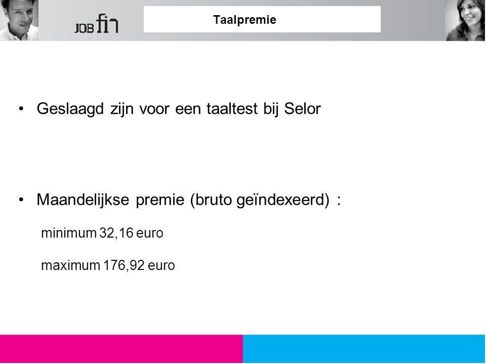 Taalpremie Geslaagd zijn voor een taaltest bij Selor Maandelijkse premie (bruto geïndexeerd) : minimum 32,16 euro maximum 176,92 euro