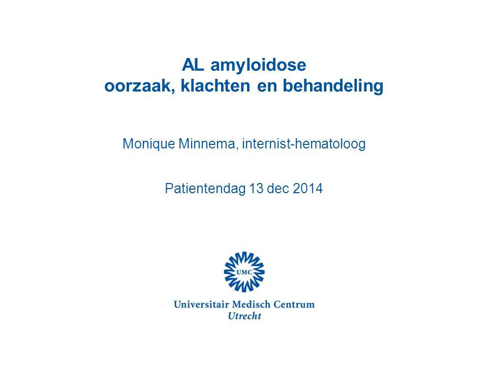 AL amyloidose oorzaak, klachten en behandeling Monique Minnema, internist-hematoloog Patientendag 13 dec 2014