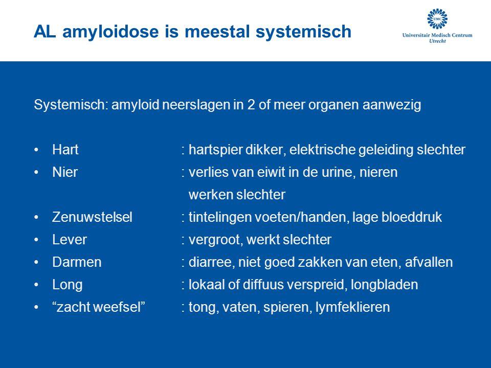 AL amyloidose is meestal systemisch Systemisch: amyloid neerslagen in 2 of meer organen aanwezig Hart: hartspier dikker, elektrische geleiding slechte