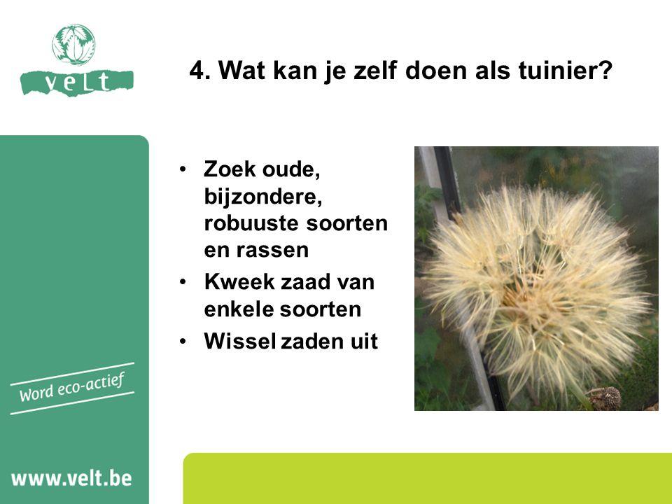 Zoek oude, bijzondere, robuuste soorten en rassen Kweek zaad van enkele soorten Wissel zaden uit 4. Wat kan je zelf doen als tuinier?
