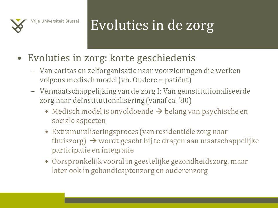 Evoluties in de zorg Evoluties in zorg: korte geschiedenis –Van caritas en zelforganisatie naar voorzieningen die werken volgens medisch model (vb.