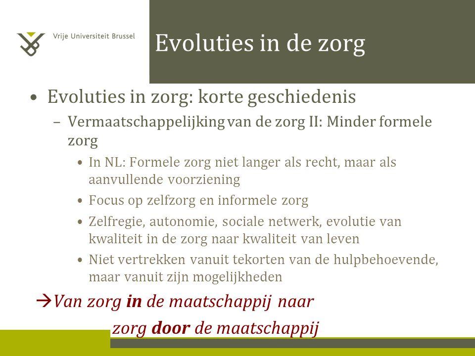 Evoluties in de zorg Evoluties in zorg: korte geschiedenis –Vermaatschappelijking van de zorg II: Minder formele zorg In NL: Formele zorg niet langer als recht, maar als aanvullende voorziening Focus op zelfzorg en informele zorg Zelfregie, autonomie, sociale netwerk, evolutie van kwaliteit in de zorg naar kwaliteit van leven Niet vertrekken vanuit tekorten van de hulpbehoevende, maar vanuit zijn mogelijkheden  Van zorg in de maatschappij naar zorg door de maatschappij