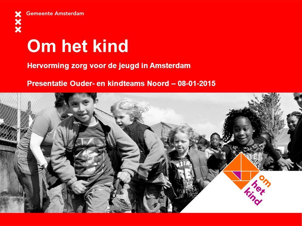 Om het kind Hervorming zorg voor de jeugd in Amsterdam Presentatie Ouder- en kindteams Noord – 08-01-2015