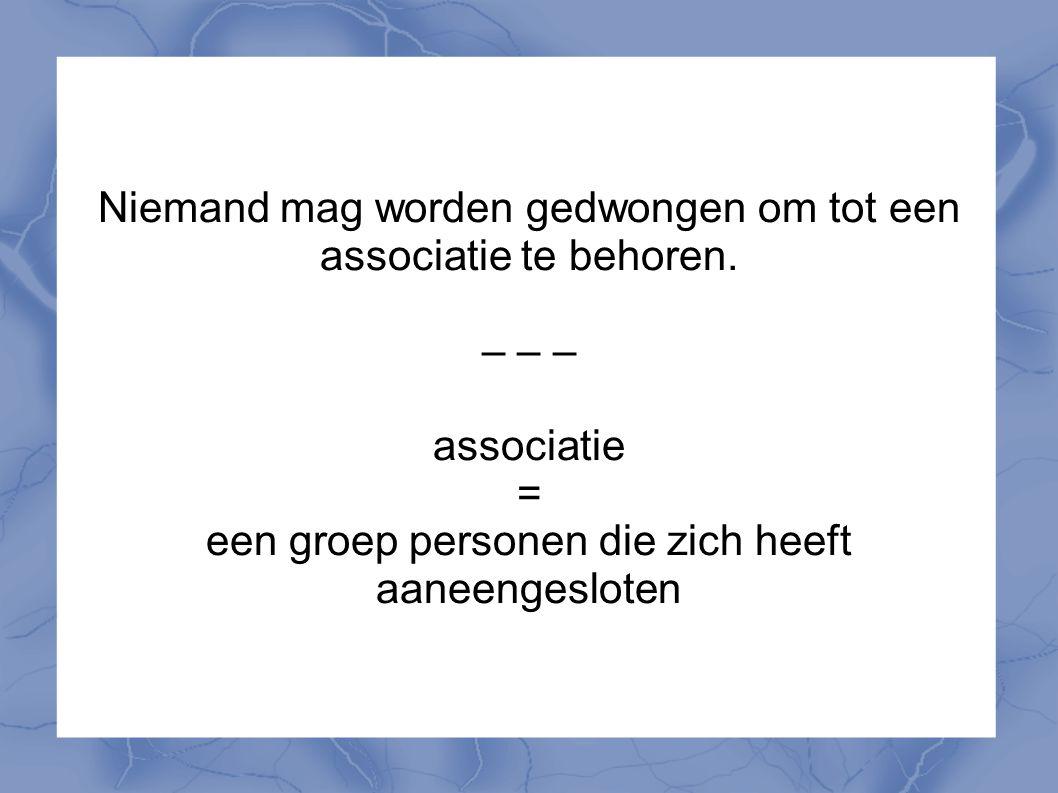 Niemand mag worden gedwongen om tot een associatie te behoren. – – – associatie = een groep personen die zich heeft aaneengesloten