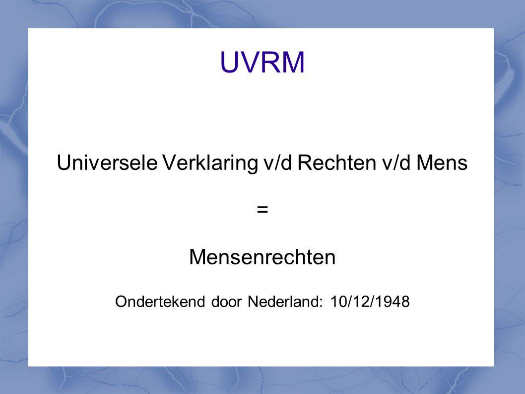 UVRM Universele Verklaring v/d Rechten v/d Mens = Mensenrechten Ondertekend door Nederland: 10/12/1948