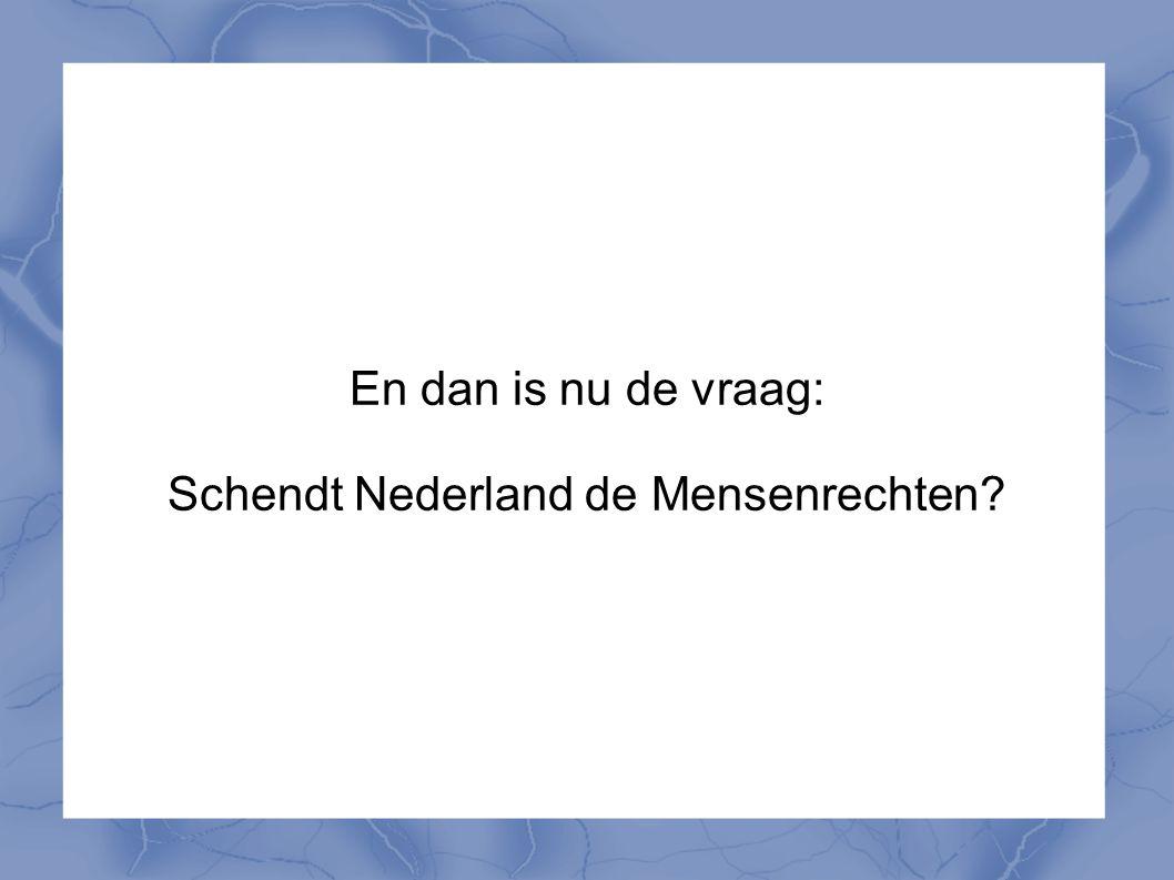 En dan is nu de vraag: Schendt Nederland de Mensenrechten?