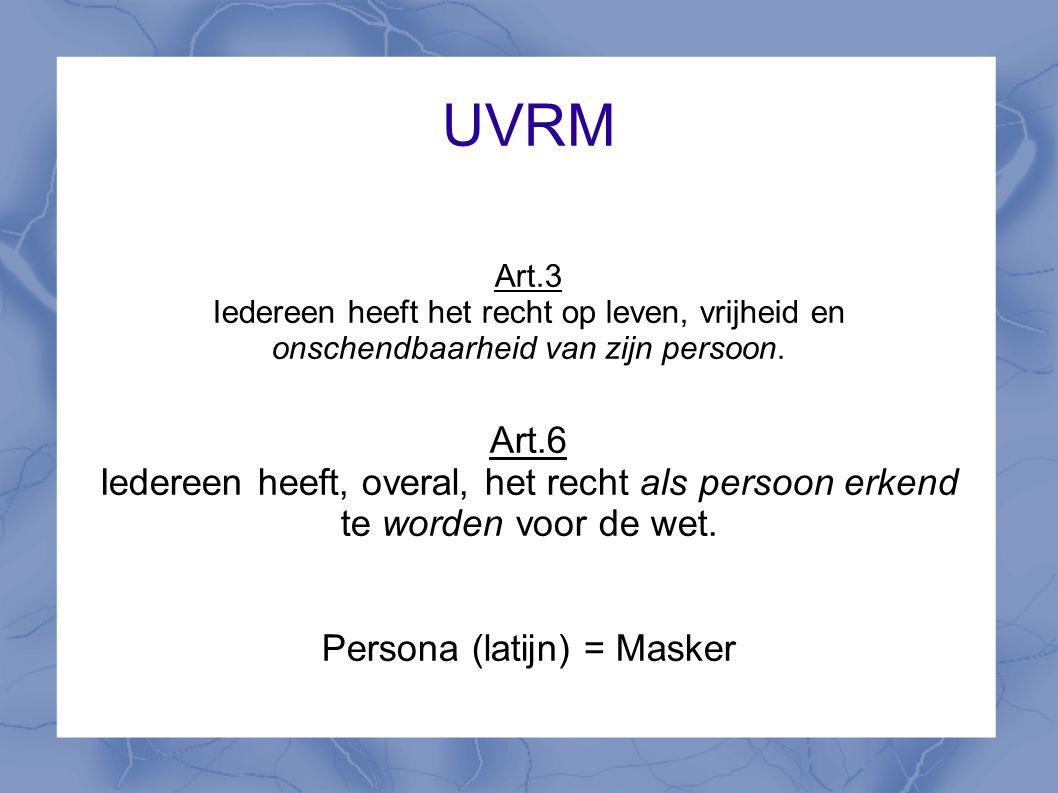 UVRM Art.3 Iedereen heeft het recht op leven, vrijheid en onschendbaarheid van zijn persoon. Art.6 Iedereen heeft, overal, het recht als persoon erken