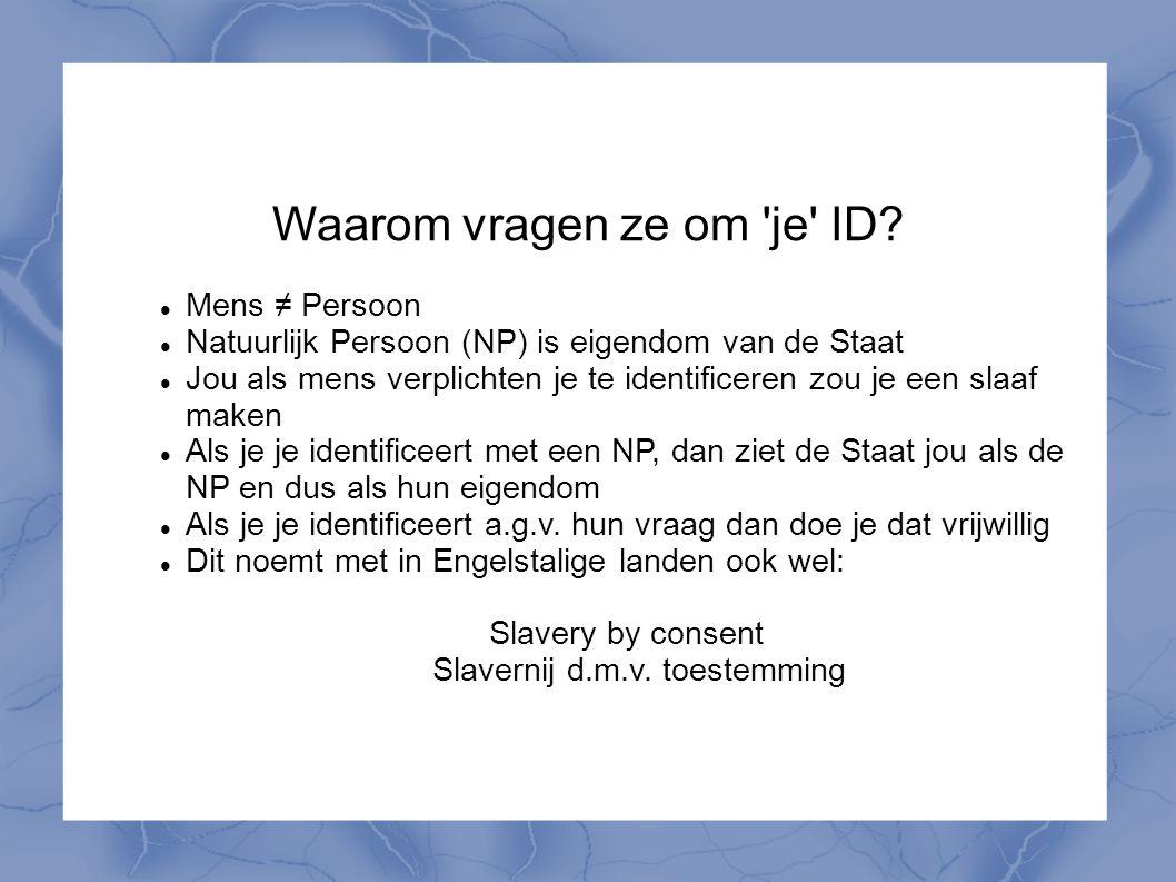 Waarom vragen ze om 'je' ID? Mens ≠ Persoon Natuurlijk Persoon (NP) is eigendom van de Staat Jou als mens verplichten je te identificeren zou je een s
