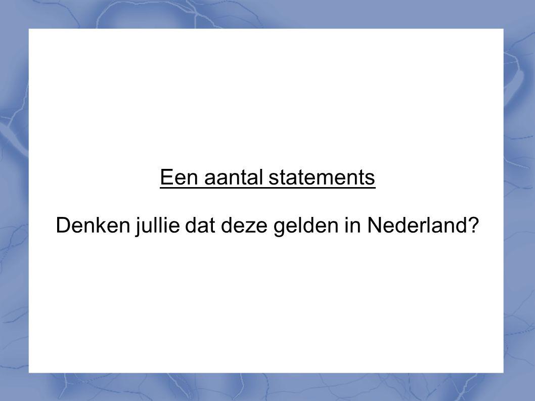 Een aantal statements Denken jullie dat deze gelden in Nederland?