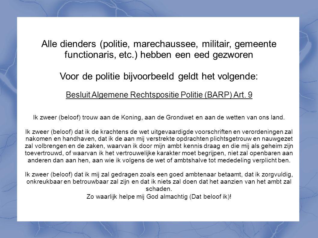 Alle dienders (politie, marechaussee, militair, gemeente functionaris, etc.) hebben een eed gezworen Voor de politie bijvoorbeeld geldt het volgende: