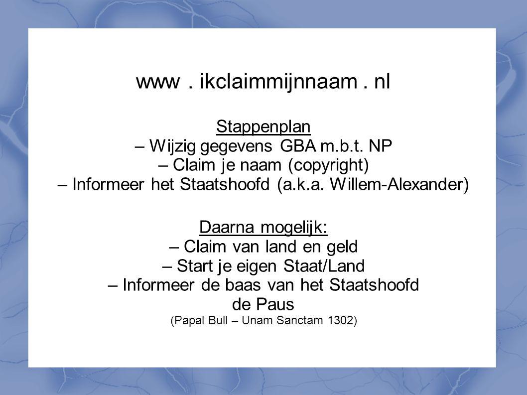 www. ikclaimmijnnaam. nl Stappenplan – Wijzig gegevens GBA m.b.t. NP – Claim je naam (copyright) – Informeer het Staatshoofd (a.k.a. Willem-Alexander)
