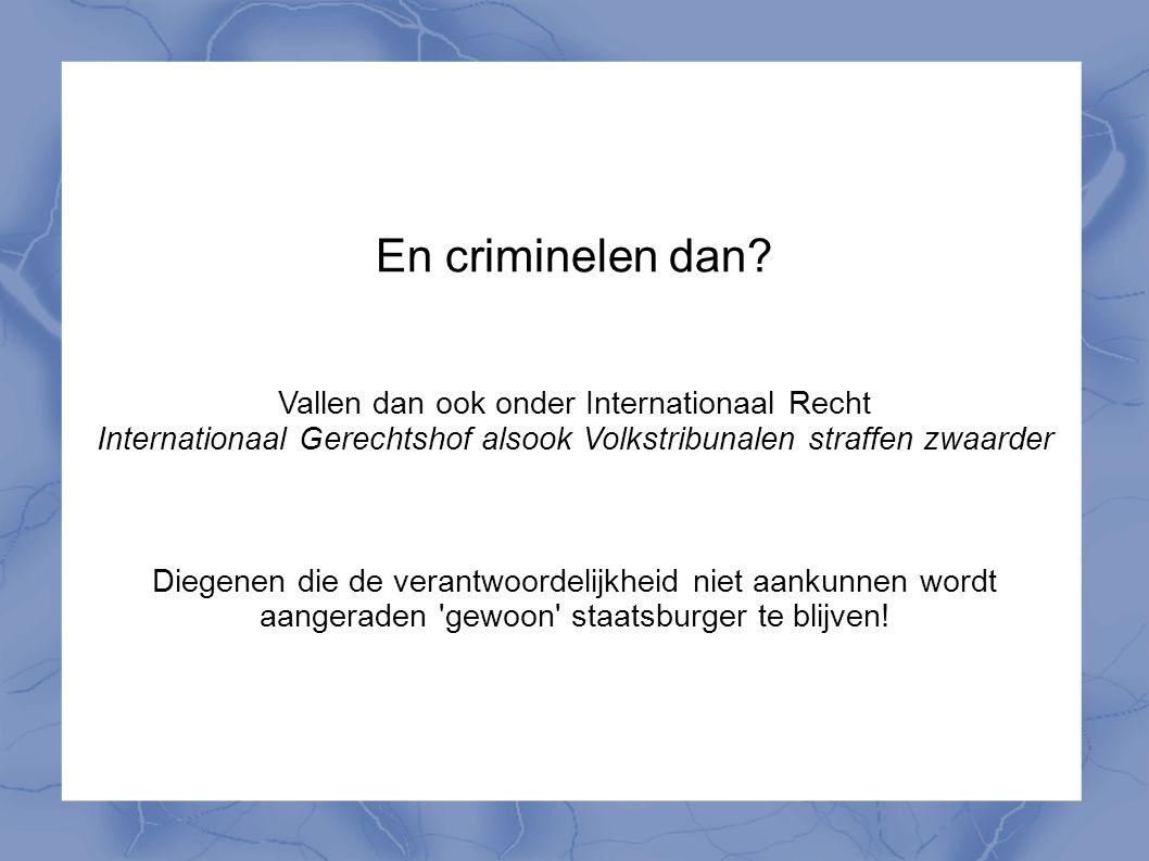 En criminelen dan? Vallen dan ook onder Internationaal Recht Internationaal Gerechtshof alsook Volkstribunalen straffen zwaarder Diegenen die de veran